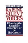 Raising Silent Voices: Educating the Linguistic Minorities for the 21st Century - Enrique T. Trueba
