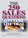 The 250 Sales Questions To Close The Deal - Stephan Schiffman