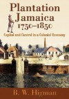 Plantation Jamaica, 1750-1850: Capital and Control in a Colonial Economy - B.W. Higman