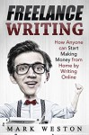 Freelance Writing: How Anyone can Start Making Money from Home by Writing Online (Work from Home) (Online Business Collection Book 4) - Mark Weston