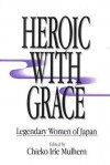 Heroic with Grace: Legendary Women of Japan - Chieko Irie Mulhern