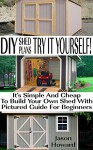 DIY Shed Plans: Try It Yourself! It's Simple And Cheap To Build Your Own Shed With Pictured Guide For Beginners: (Woodworking Basics, DIY Shed, Woodworking ... DIY Sheds, Chicken Coop Designs Book 4) - Jason Howard
