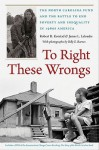 To Right These Wrongs: The North Carolina Fund and the Battle to End Poverty and Inequality in 1960s America - Robert Korstad, James Leloudis