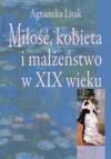 Miłość, kobieta i małżeństwo w XIX wieku - Agnieszka Lisak