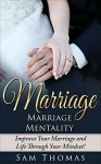 Marriage: Marriage Mentality- Change Your Mind, Marriage, and Life! (Marriage Help, Marriage Advice, Wife, Husband, Relationships) - Sam Thomas