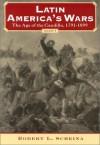 Latin America's Wars Volume I: The Age of the Caudillo, 1791-1899 - Robert L. Scheina