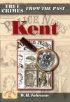 True Crimes From The Past Kent - W.H. Johnson