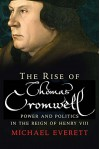 The Rise of Thomas Cromwell: Power and Politics in the Reign of Henry VIII, 1485-1534 - Michael Everett