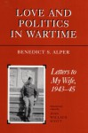 Love and Politics in Wartime: Letters to My Wife, 1943-45 - Benedict S. Alper, Joan Scott