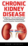 Chronic Kidney Disease: For Beginners! - Learn Everything You Need To Know About Chronic Kidney Disease Detection, Prevention, Treatment And Diet! (Chronic ... Disease, KIdney Stones, Kidney Disease 101) - Adam Johnson