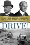 Drive!: Henry Ford, George Selden, and the Race to Invent the Auto Age - Lawrence Goldstone