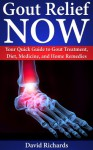 Gout Relief Now: Your Quick Guide to Gout Treatment, Diet, Medicine, and Home Remedies (Natural Health & Natural Cures Series) - David Richards