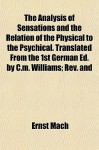 The Analysis of Sensations and the Relation of the Physical to the Psychical. Translated from the 1st German Ed. by C.M. Williams; REV. and - Ernst Mach