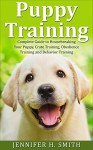 Puppy Training: Complete Guide to Housebreaking Your Puppy, Crate Training, Obedience Training and Behavior Training (Dog Care Book 2) - Jennifer Smith