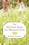 The McCloud Home for Wayward Girls - Wendy Delsol