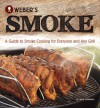 Weber's Smoke: A Guide to Smoke Cooking for Everyone and Any Grill - Jamie Purviance