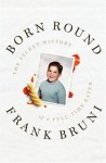 Born Round: The Secret History of a Full-time Eater - Frank Bruni