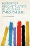History of Reconstruction in Louisiana (through 1868) - John Rose Ficklen