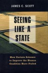 Seeing Like A State: How Certain Schemes To Improve The Human Condition Have Failed - James C. Scott