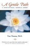A Gentle Path: A Guide to Peace, Passion & Power - Tina Thomas