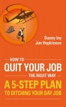 How To Quit Your Job - The Right Way: A 5-Step Plan To Ditching Your Day Job (Business Reimagined Series Book 3) - Danny Iny, Jim Hopkinson