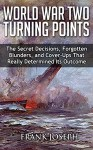 World War II Turning Points: The Secret Decisions, Forgotten Blunders and Cover-Ups That Really Determined Its Outcome - Frank Joseph