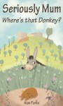 Seriously Mum, Where's that Donkey? - Alan Parks
