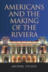 Americans and the Making of the Riviera - Michael Nelson