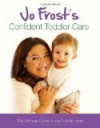 Jo Frost's Confident Toddler Care: The Ultimate Guide to The Toddler Years: Practical Advice on How to Raise a Happy and Contented Toddler - Jo Frost