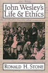 John Wesley's Life and Ethics - Ronald H. Stone