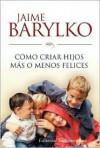 Como Criar Hijos Mas O Menos Felices - Jaime Barylko