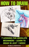 How To Draw: 7 Lessons For Absolute Beginners - Learn To Draw In Just 1 week!: (How to Draw, Things to Draw, Drawing, Drawing, Zentangle, Scetching, Drawing ... How To Draw: Zentangle Basics Book 6) - Karla Johnson