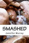 Smashed: Through Poetry, Share the Non-Fiction Journey of a Young Mother and Her Son While Breaking Free from Domestic Violence - Jennifer Murray