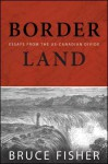 Borderland: Essays from the US-Canadian Divide - Bruce Fisher