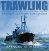 Trawling: Celebrating The Industry That Transformed Aberdeen And North East Scotland - Raymond Anderson