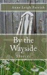 By the Wayside: Stories - Anne Leigh Parrish