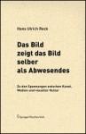 Das Bild Zeigt Das Bild Selber Als Abwesendes: Zu Den Spannungen Zwischen Kunst, Medien Und Visueller Kultur (Edition Transfer) (German Edition) - Hans Ulrich Reck
