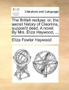 The British Recluse: Or, the Secret History of Cleomira, Suppos'd Dead. a Novel. by Mrs. Eliza Haywood, .. - Eliza Haywood