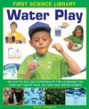 First Science Library: Water Play: 18 Easy-To Follow Experiments for Learning Fun; Find Out about Rain, Ice and How Water Works! - Wendy Madgwick