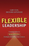 Flexible Leadership: Creating Value by Balancing Multiple Challenges and Choices - Gary Yukl, Richard Lepsinger