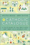 The Catholic Catalogue: A Field Guide to the Daily Acts That Make Up a Catholic Life - Melissa Musick, Anna Keating