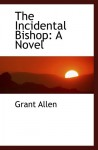 The Incidental Bishop: A Novel - Grant Allen