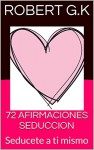 72 AFIRMACIONES SEDUCCION: Seducete a ti mismo (Spanish Edition) - Robert G.K