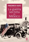 La guerra secreta. Europa, Estados Unidos y la Revolución mexicana (Spanish Edition) - Friedrich Katz