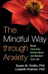 The Mindful Way Through Anxiety: Break Free from Chronic Worry and Reclaim Your Life - Susan M. Orsillo, Lizabeth Roemer, Zindel V. Segal