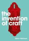 The Invention of Craft - Glenn Adamson
