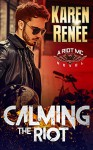 Calming the Riot (Riot MC #4) - Karen Renee