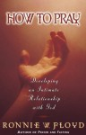How to Pray: Developing an Intimate Relationship with God - Ronnie W. Floyd