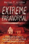 Extreme Paranormal Investigations: The Blood Farm Horror, the Legend of Primrose Road, and Other Disturbing Hauntings - Marcus F. Griffin