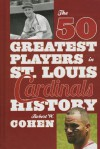 The 50 Greatest Players in St. Louis Cardinals History - Robert W. Cohen